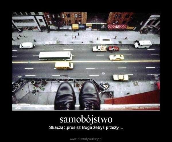 samobójstwo – Skacząc,prosisz Boga,żebyś przeżył...