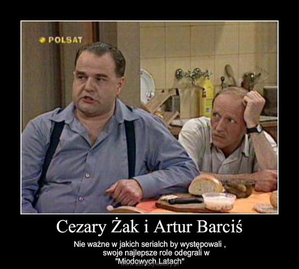 Cezary Żak i Artur Barciś – Nie ważne w jakich serialch by występowali ,swoje najlepsze role odegrali w