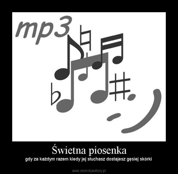 Świetna piosenka – gdy za każdym razem kiedy jej słuchasz dostajesz gęsiej skórki