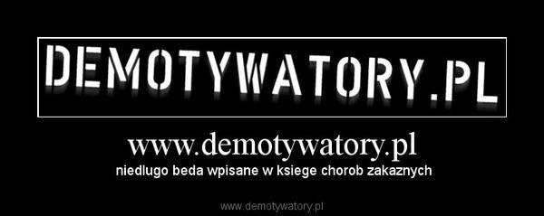 www.demotywatory.pl – niedlugo beda wpisane w ksiege chorob zakaznych