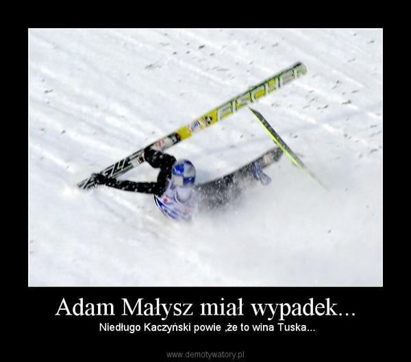 Adam Małysz miał wypadek... – Niedługo Kaczyński powie ,że to wina Tuska...