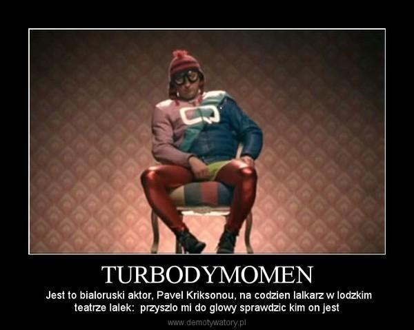 TURBODYMOMEN – Jest to bialoruski aktor, Pavel Kriksonou, na codzien lalkarz w lodzkimteatrze lalek:  przyszlo mi do glowy sprawdzic kim on jest