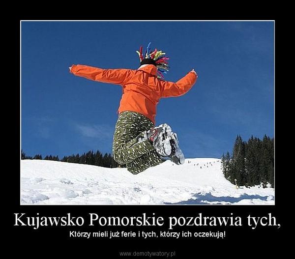 Kujawsko Pomorskie pozdrawia tych, – Którzy mieli już ferie i tych, którzy ich oczekują!