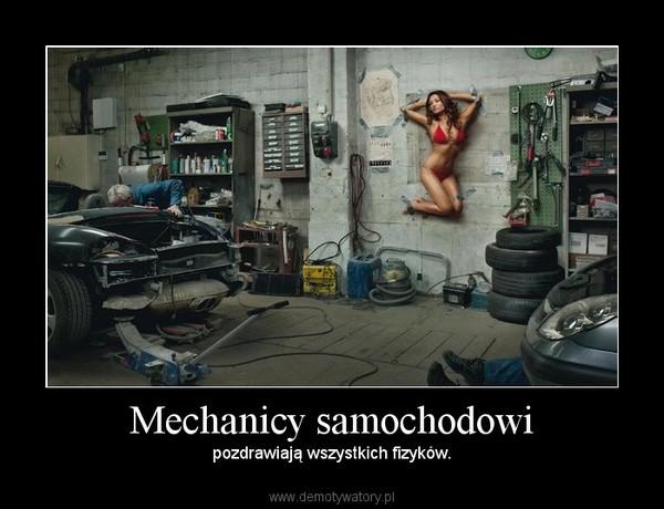 Mechanicy samochodowi – pozdrawiają wszystkich fizyków.