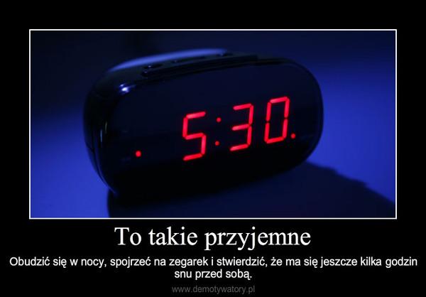 To takie przyjemne – Obudzić się w nocy, spojrzeć na zegarek i stwierdzić, że ma się jeszcze kilka godzin snu przed sobą.