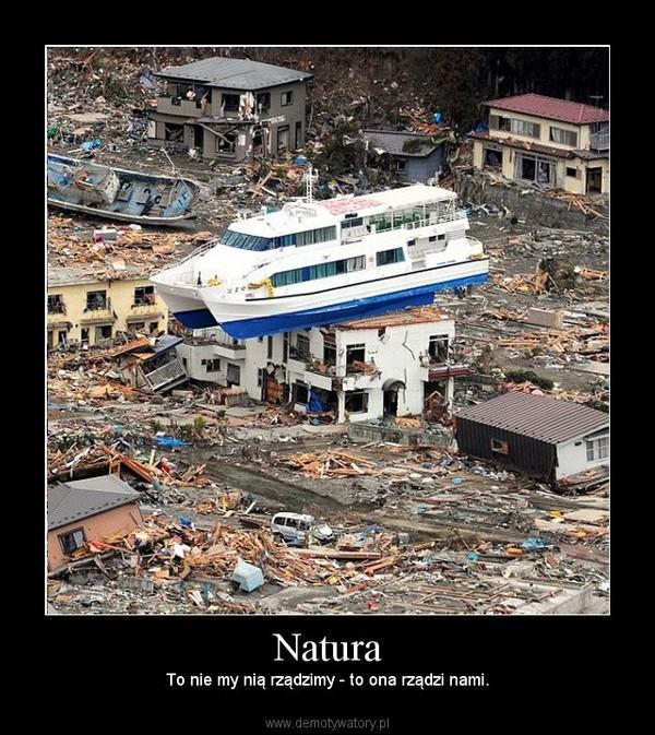 Natura – To nie my nią rządzimy - to ona rządzi nami.