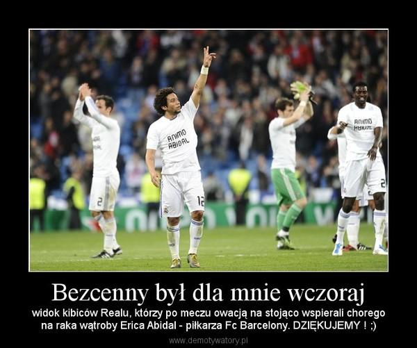 Bezcenny był dla mnie wczoraj – widok kibiców Realu, którzy po meczu owacją na stojąco wspierali choregona raka wątroby Erica Abidal - piłkarza Fc Barcelony. DZIĘKUJEMY ! ;)