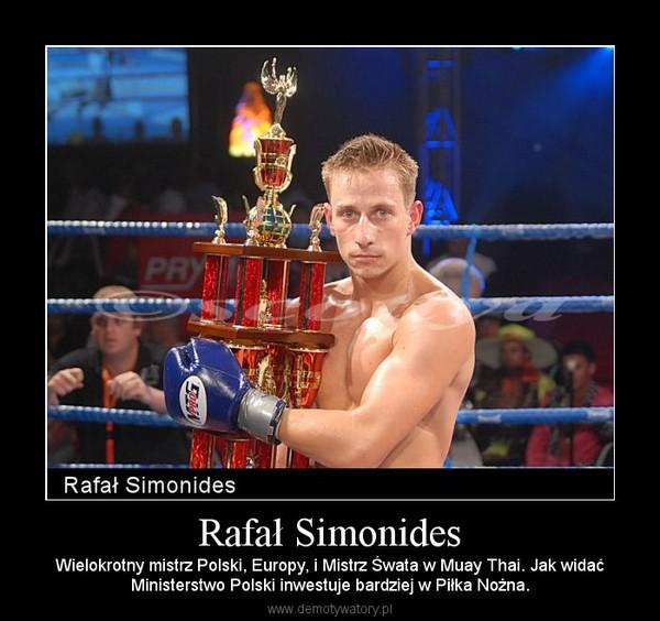 Rafał Simonides – Wielokrotny mistrz Polski, Europy, i Mistrz Śwata w Muay Thai. Jak widaćMinisterstwo Polski inwestuje bardziej w Piłka Nożna.
