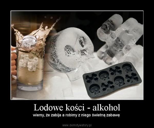 Lodowe kości - alkohol – wiemy, że zabija a robimy z niego świetną zabawę