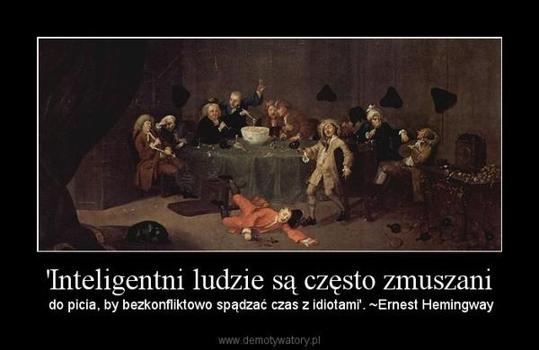 'Inteligentni ludzie są często zmuszani – do picia, by bezkonfliktowo spądzać czas z idiotami'. ~Ernest Hemingway