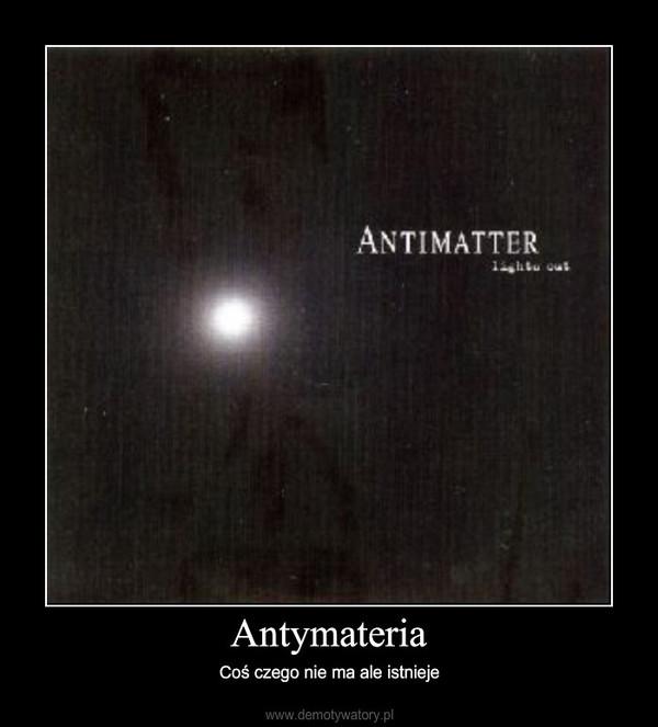 Antymateria – Coś czego nie ma ale istnieje