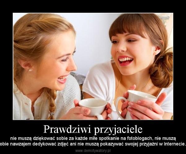 Prawdziwi przyjaciele – nie muszą dziękować sobie za każde miłe spotkanie na fotoblogach, nie musząsobie nawzajem dedykować zdjęć ani nie muszą pokazywać swojej przyjaźni w Internecie...