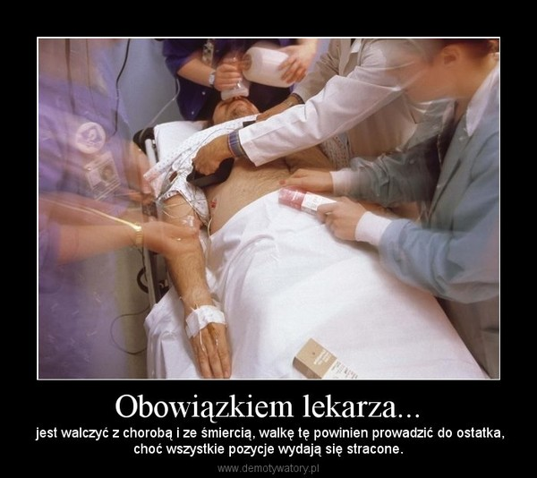 Obowiązkiem lekarza... – jest walczyć z chorobą i ze śmiercią, walkę tę powinien prowadzić do ostatka,choć wszystkie pozycje wydają się stracone.