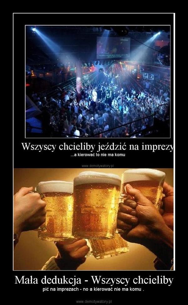 Mała dedukcja - Wszyscy chcieliby – pić na imprezach - no a kierować nie ma komu .