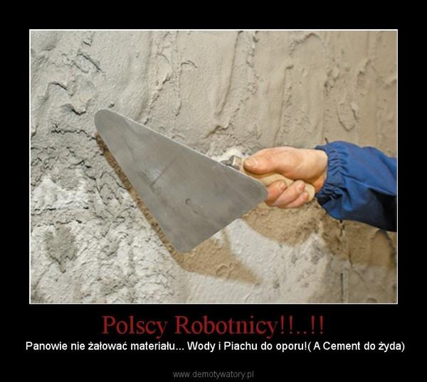 Polscy Robotnicy!!..!! – Panowie nie żałować materiału... Wody i Piachu do oporu!( A Cement do żyda)