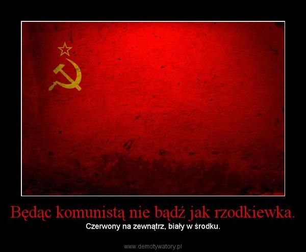 Będąc komunistą nie bądź jak rzodkiewka. – Czerwony na zewnątrz, biały w środku.