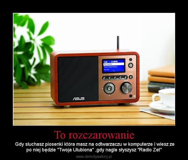 """To rozczarowanie – Gdy sluchasz piosenki która masz na odtwarzaczu w komputerze i wiesz zepo niej będzie """"Twoja Ulubiona"""" ,gdy nagle słyszysz """"Radio Zet"""""""