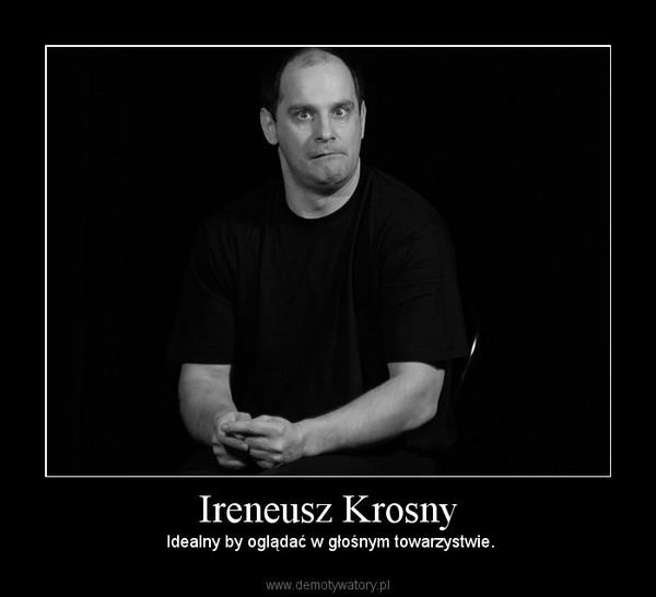 Ireneusz Krosny – Idealny by oglądać w głośnym towarzystwie.