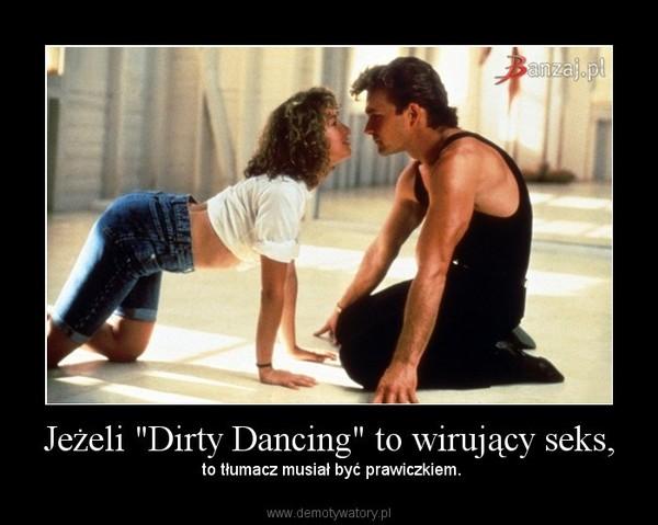 """Jeżeli """"Dirty Dancing"""" to wirujący seks, – to tłumacz musiał być prawiczkiem."""