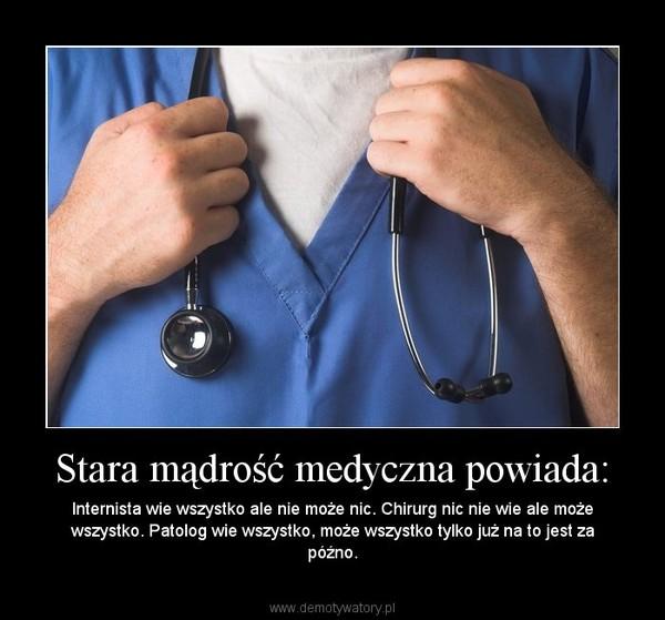 Stara mądrość medyczna powiada: – Internista wie wszystko ale nie może nic. Chirurg nic nie wie ale może wszystko. Patolog wie wszystko, może wszystko tylko już na to jest za późno.