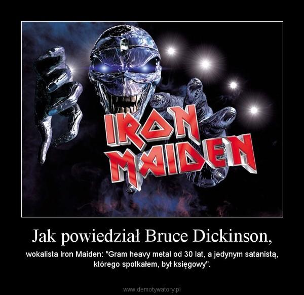"""Jak powiedział Bruce Dickinson, – wokalista Iron Maiden: """"Gram heavy metal od 30 lat, a jedynym satanistą, którego spotkałem, był księgowy""""."""