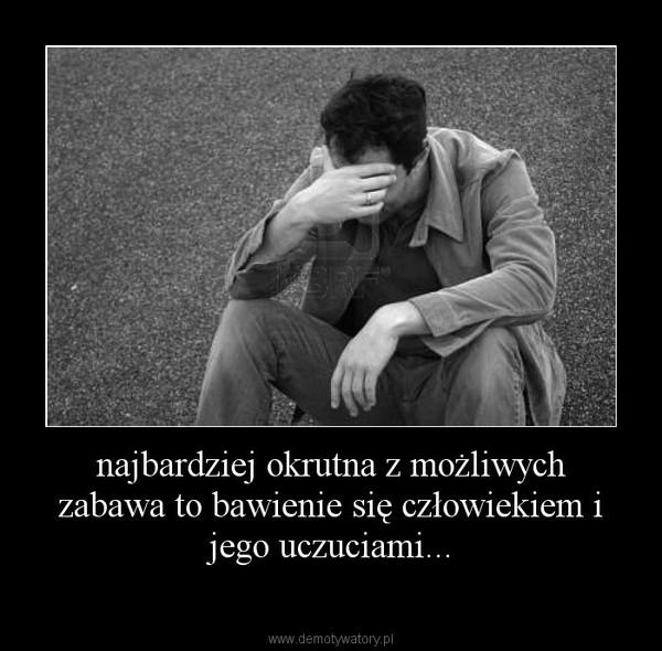 najbardziej okrutna z możliwych zabawa to bawienie się człowiekiem i jego uczuciami... –