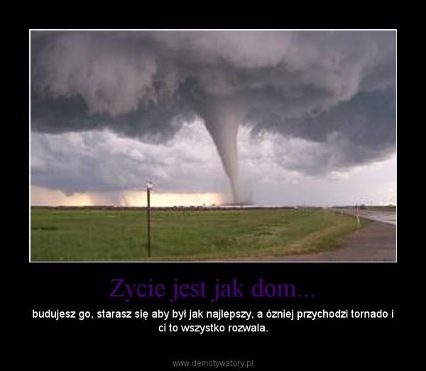 Zycie jest jak dom... – budujesz go, starasz się aby był jak najlepszy, a ózniej przychodzi tornado i ci to wszystko rozwala.