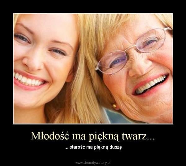 Młodość ma piękną twarz... – ... starość ma piękną duszę