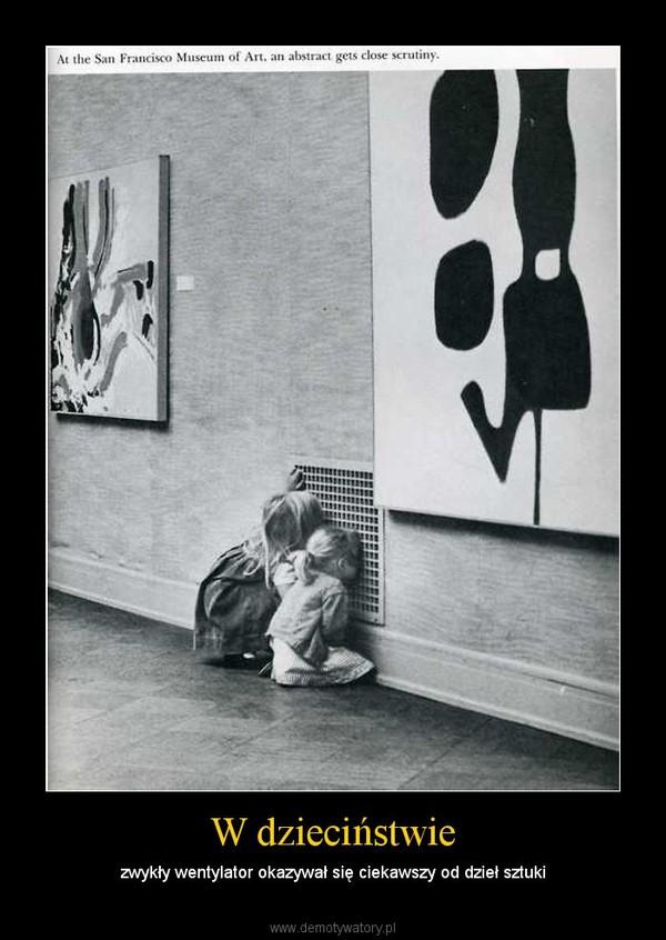 W dzieciństwie – zwykły wentylator okazywał się ciekawszy od dzieł sztuki