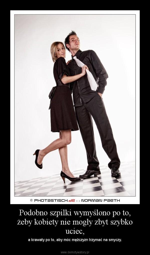Podobno szpilki wymyślono po to, żeby kobiety nie mogły zbyt szybko uciec, – a krawaty po to, aby móc mężczyzn trzymać na smyczy.