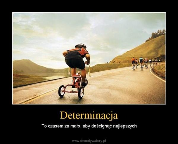 Determinacja – To czasem za mało, aby doścignąć najlepszych