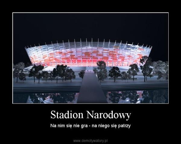 Stadion Narodowy – Na nim się nie gra - na niego się patrzy