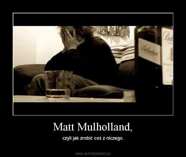 Matt Mulholland, – czyli jak zrobić coś z niczego.