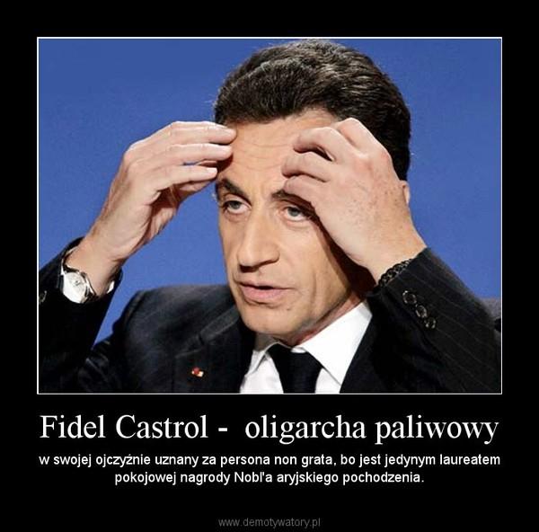 Fidel Castrol -  oligarcha paliwowy – w swojej ojczyźnie uznany za persona non grata, bo jest jedynym laureatem pokojowej nagrody Nobl'a aryjskiego pochodzenia.
