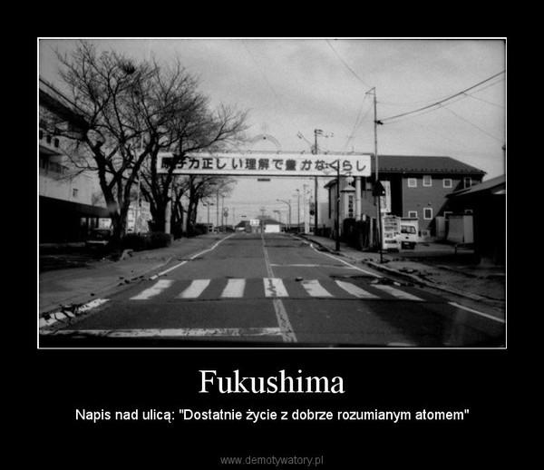 """Fukushima – Napis nad ulicą: """"Dostatnie życie z dobrze rozumianym atomem"""""""