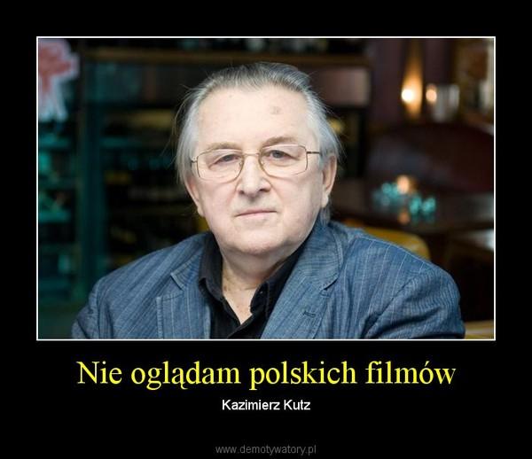 Nie oglądam polskich filmów – Kazimierz Kutz
