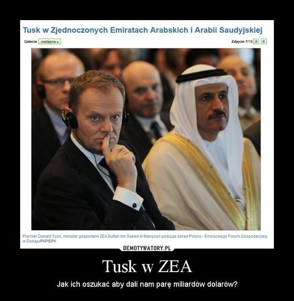 Tusk w ZEA – Jak ich oszukać aby dali nam parę miliardów dolarów?