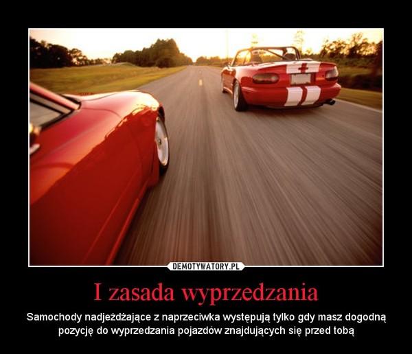 I zasada wyprzedzania – Samochody nadjeżdżające z naprzeciwka występują tylko gdy masz dogodną pozycję do wyprzedzania pojazdów znajdujących się przed tobą