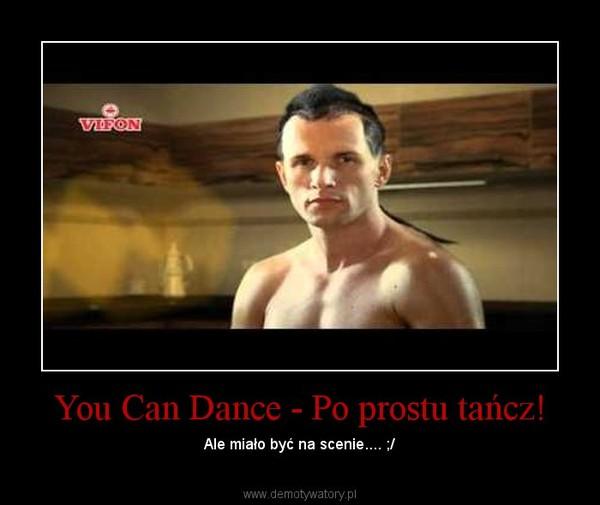 You Can Dance - Po prostu tańcz! – Ale miało być na scenie.... ;/