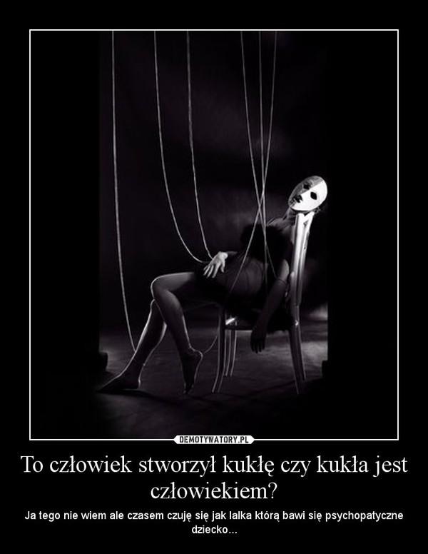 To człowiek stworzył kukłę czy kukła jest człowiekiem? – Ja tego nie wiem ale czasem czuję się jak lalka którą bawi się psychopatyczne dziecko...