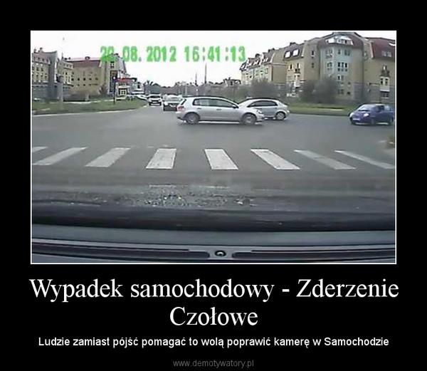 Wypadek samochodowy - Zderzenie Czołowe – Ludzie zamiast pójść pomagać to wolą poprawić kamerę w Samochodzie