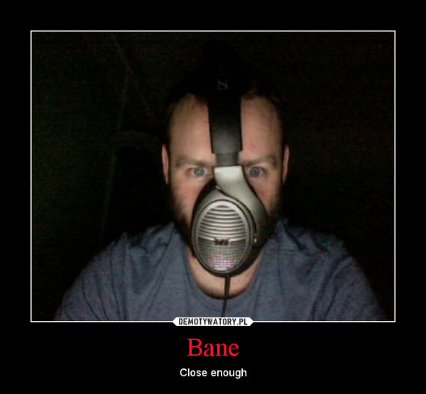 Bane – Close enough