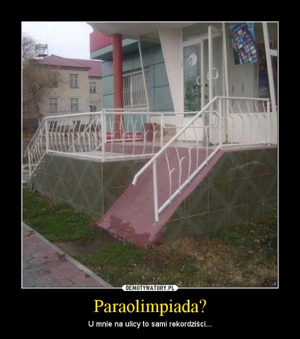 Paraolimpiada? – U mnie na ulicy to sami rekordziści...