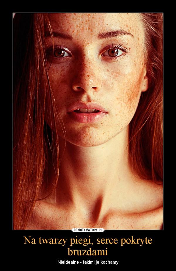 Na twarzy piegi, serce pokryte bruzdami – Nieidealne - takimi je kochamy