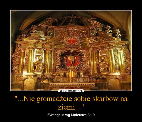 """""""...Nie gromadźcie sobie skarbów na ziemi..."""" – Ewangelia wg Mateusza,6:19"""