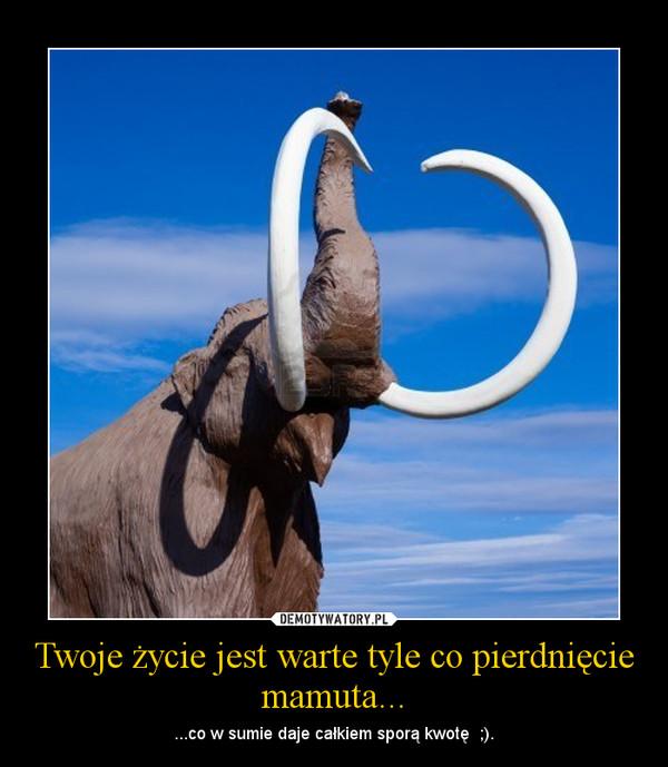 Twoje życie jest warte tyle co pierdnięcie mamuta... – ...co w sumie daje całkiem sporą kwotę  ;).