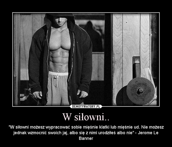 """W siłowni.. – """"W siłowni możesz wypracować sobie mięśnie klatki lub mięśnie ud. Nie możesz jednak wzmocnić swoich jaj, albo się z nimi urodziłeś albo nie"""" - Jerome Le Banner"""
