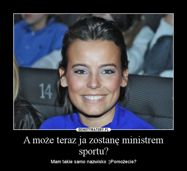 A może teraz ja zostanę ministrem sportu? – Mam takie samo nazwisko :)Pomożecie?