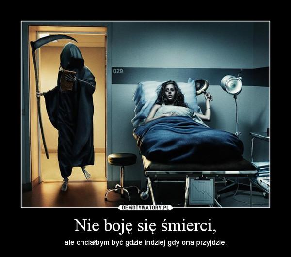 Nie boję się śmierci, – ale chciałbym być gdzie indziej gdy ona przyjdzie.