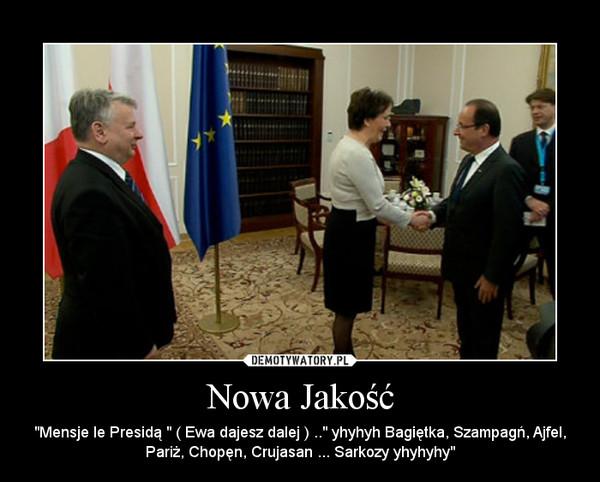 """Nowa Jakość – """"Mensje le Presidą """" ( Ewa dajesz dalej ) .."""" yhyhyh Bagiętka, Szampagń, Ajfel, Pariż, Chopęn, Crujasan ... Sarkozy yhyhyhy"""""""